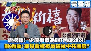 【大新聞大爆卦】20210208 震撼彈!少康爭取為KMT角逐2024! 刪Q啟動!卻見看板被辱瞎扯中共圈套?