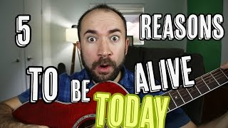 5 Reasons To Be Alive Today! #8