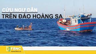 Tin biển đông mới nhất | Cứu ngư dân trên vùng biển phía nam Quần đảo Hoàng Sa | Fbnc