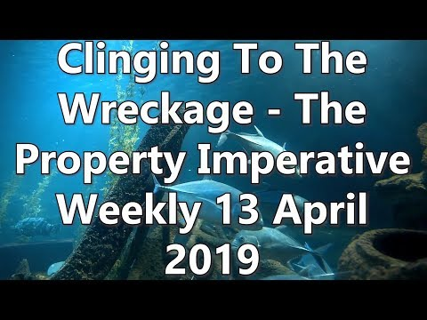 Clinging To The Wreckage - The Property Imperative Weekly 13 April 2019