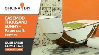Papercraft - Casemod Thousand Sunny  / Parte 03 | Oficina DIY #54