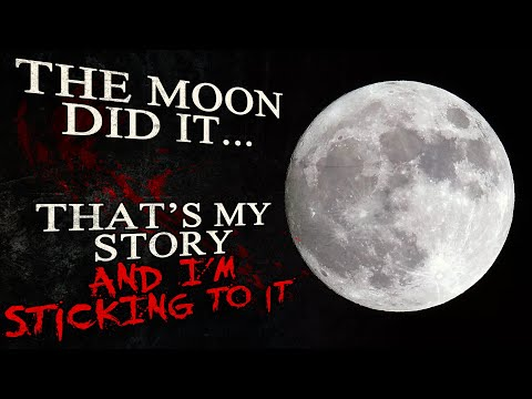 """""""The Moon Did It -- That's My Story And I'm Sticking To It"""" Creepypasta"""