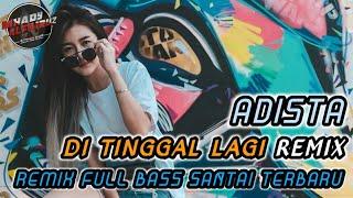 Download lagu DJ Di tinggal Lagi Remix - ADISTA Remix FullBass Santuy Terbaru ( By Mhady alfairuz Remix )