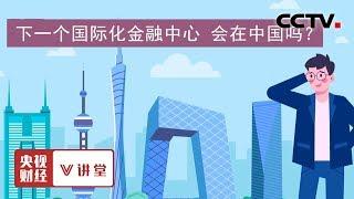 《央视财经V讲堂》 20190808 下一个国际化金融中心 会在中国吗?| CCTV财经