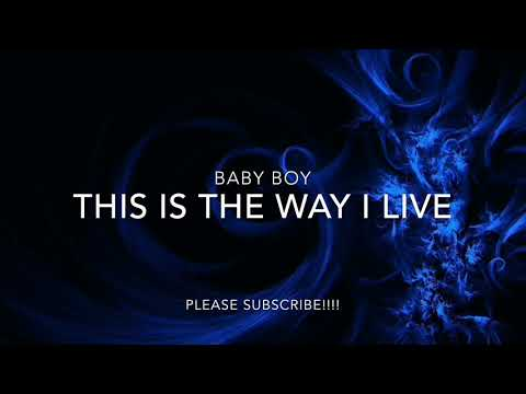 BABY BOY - THIS IS THE WAY I LIVE