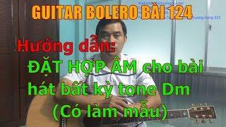 GUITAR BOLERO BÀI 124: Hướng dẫn ĐẶT HỢP ÂM cho một bài hát bất kỳ tone RÊ THỨ (Có làm mẫu)