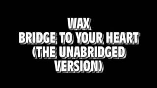 Wax - Bridge To Your Heart (The Unabriged Version)