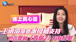 【床上真心話】王承渲築夢謝母親支持 坦言參加《青你2》有點打擊