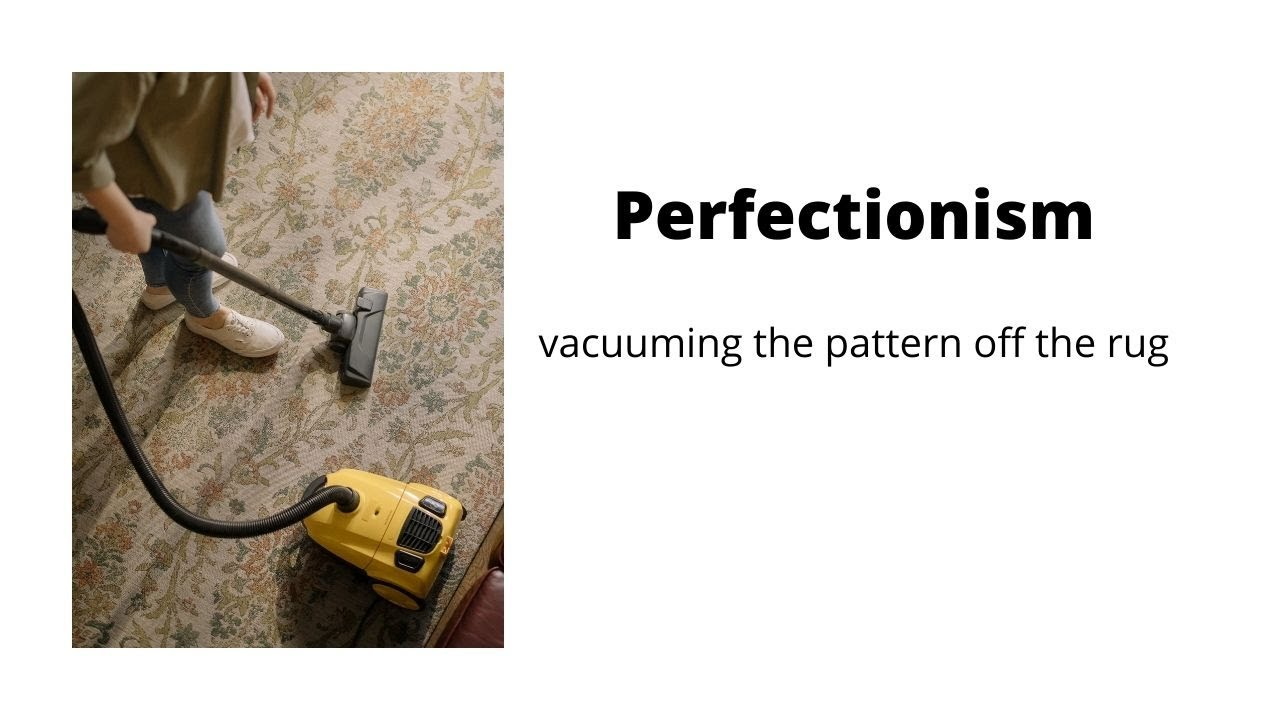 Perfectionism (vacuuming the pattern off the rug)