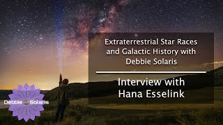 Extraterrestrial Star Races and Galactic History with Debbie Solaris - Interview with Hana Esselink