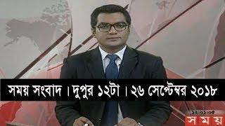 সময় সংবাদ | দুপুর ১২টা | ২৬ সেপ্টেম্বর ২০১৮ | Somoy tv bulletin 12pm | Latest Bangladesh News HD