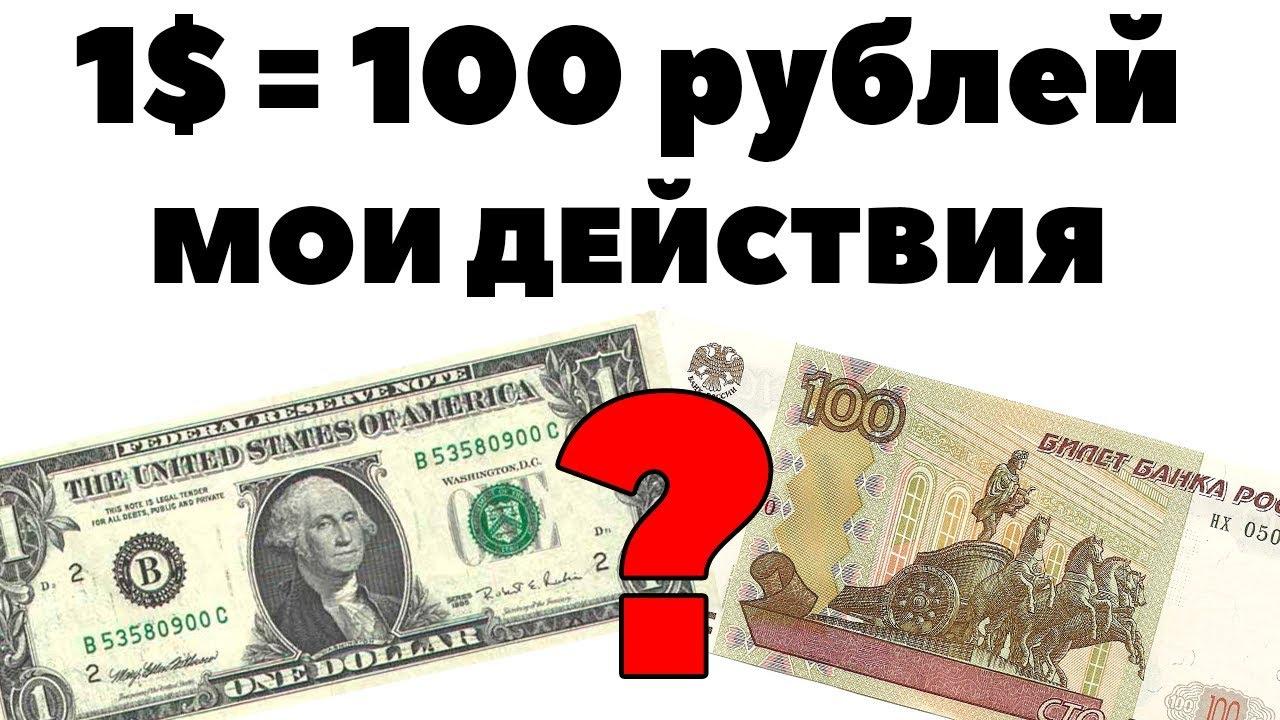 Что если 1 доллар будет стоить 100 рублей? И каковы мои действия? Привет друзья!