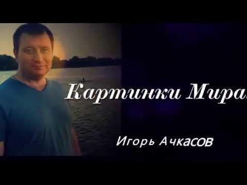 Авт/исп. Игорь Ачкасов - Картинки мира