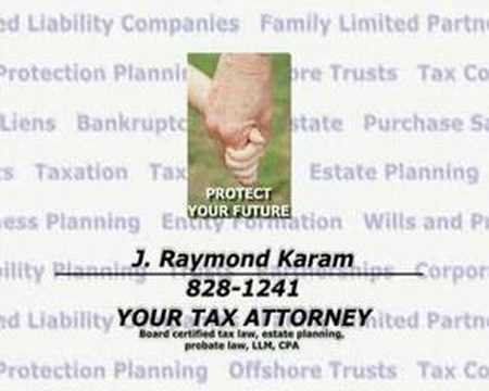 J. Raymond Karam Attorney and Counselor at Law Board Certified - Tax Law Board Certified - Estate Planning and Probate Law Texas Board of Legal Specialization Master of Laws in Taxation Certified Public Accountant  El Hidalgo Law Offices Building 110 Sprucewood San Antonio, Texas 78216 Phone: (210) 828-1241  Your Tax Attorney Serving the public with commitment and dedication since 1985 Taxation Tax Planning Estate Planning Business Planning Entity Formation Wills and Probate Guardianship Disability Planning Trusts Partnerships Corporations Subchapter S Limited Liability Companies Family Limited Partnerships Asset Protection Planning Offshore Trusts Life Insurance Trusts IRS Collections Tax Liens Bankruptcy Foreclosures Real Estate Purchase and Sale of Business Contracts Buy-Sell Agreements Experienced Living Will Living Trust Protect Comfort Security Knowledge Preparedness Loved Ones The Future Defend Risk Your property Your Rights Business Transactions Legal Transactions Tax Returns IRS Representation Financial Fortress Legal Fortress Tomorrow Plan Don't be caught unaware