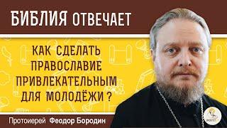 Как сделать православие привлекательным для молодежи?  Библия отвечает. Протоиерей Феодор Бородин