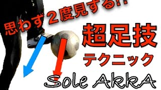 思わず2度見する!? スーパー足技テクニック ソールアッカ Sole AkkA for freestyle footballer