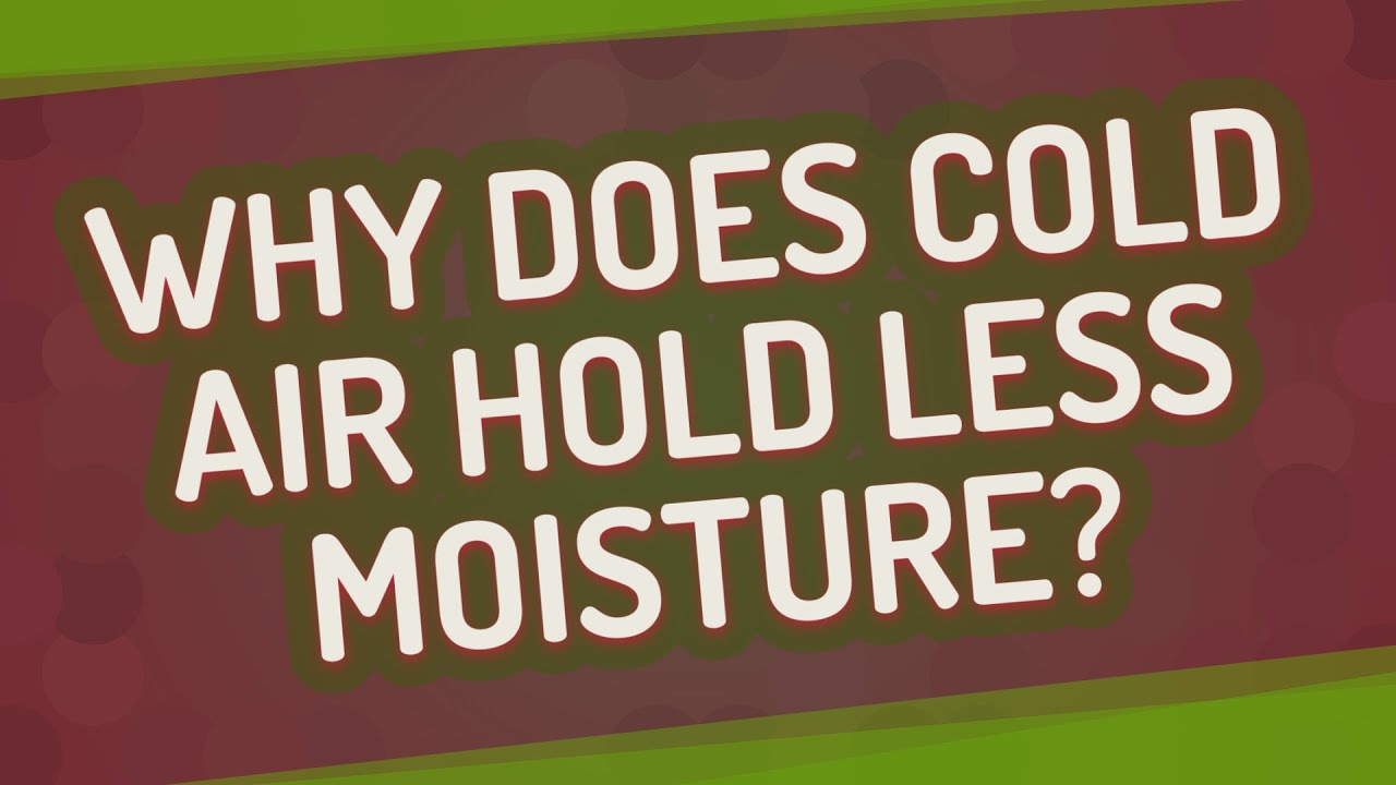 Why does cold air hold less moisture?
