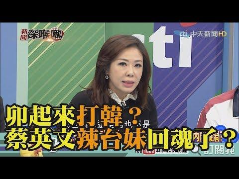 《新聞深喉嚨》精彩片段 卯起來打韓?蔡英文辣台妹回魂了?