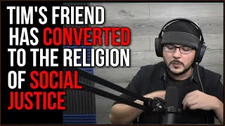 Tim Is Sad His Friend Converted To Social Justice And Is Now INSANE, You Hate To See It