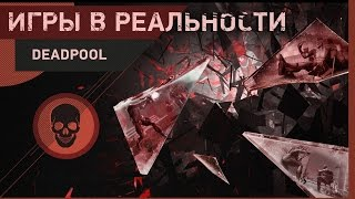 Игры в реальности № 7 [Deadpool]