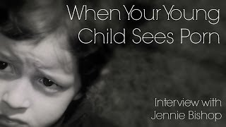 Interview with Jennie Bishop: When your young child sees porn