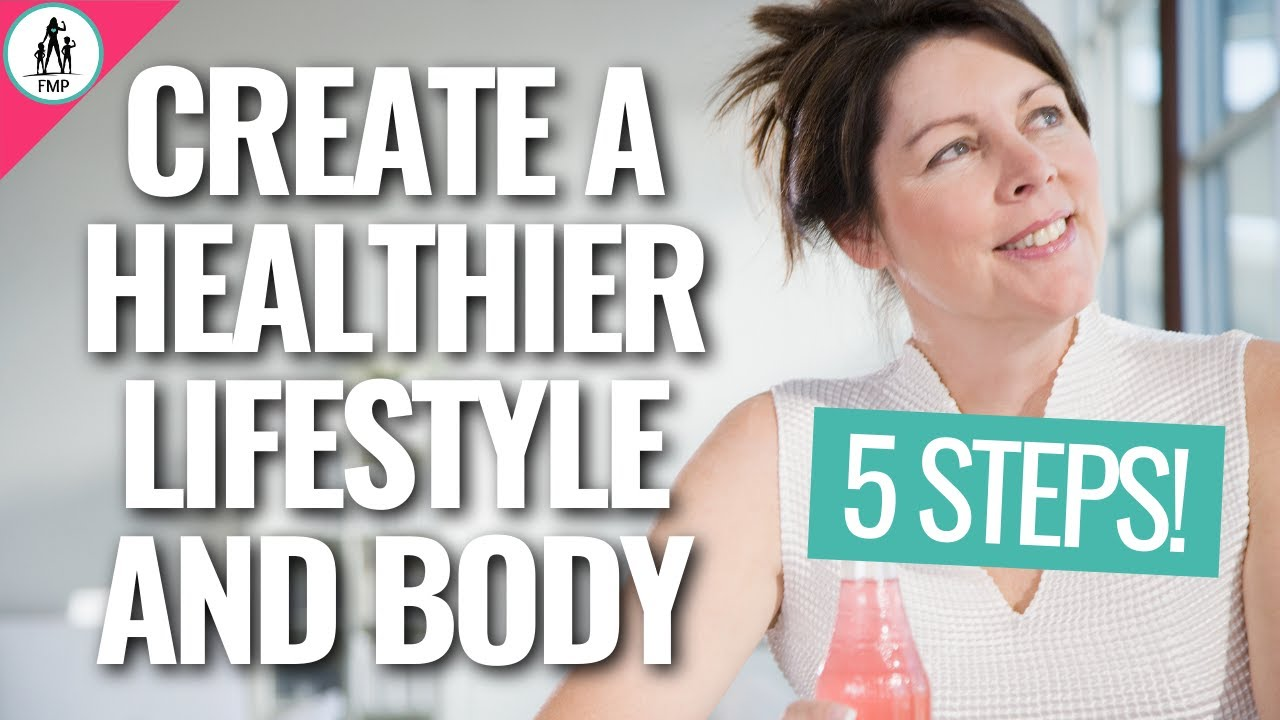 Create a Healthier Lifestyle and Body in 5 STEPS