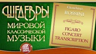 ROSSINI ❂ FIGARO CONCERT TRANSCRIPTION ❂ ШЕДЕВРЫ МИРОВОЙ КЛАССИЧЕСКОЙ МУЗЫКИ ❂