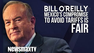 Bill O'Reilly: Mexico's Compromise to Avoid Tariffs is Fair to US