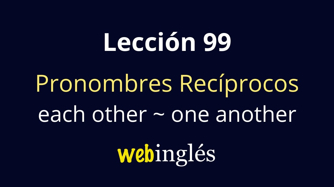 99 Los Pronombres Recíprocos EACH OTHER y ONE ANOTHER