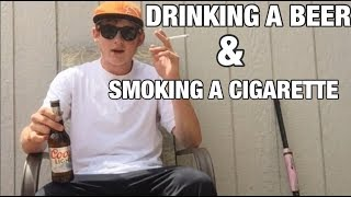 DRINKING A BEER AND SMOKING A CIGARETTE!!!!