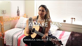 Te Amare Mas - Codigo FN - Angelica Gallegos (Cover)