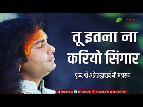 Shri Aniruddh Acharya Ji    Bhajan    Tu Itna Na Kario Sringar    तू इतना ना करियो सिंगार