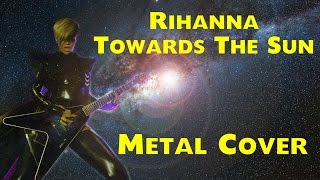 Rihanna - Towards the Sun  [metal cover]
