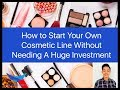 How to Start Your Own Cosmetic Line / Makeup Business Without Needing a Huge Investment