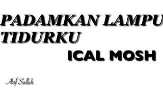 PADAMKAN LAMPU TIDURKU | ICAL MOSH (Prod Sang Kakala )