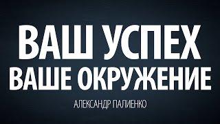 Ваш успех – Ваше окружение. Александр Палиенко.