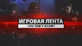 Игровая Лента - Что там у Xcom?[25.01.2016]