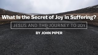 Desiring God - What Is the Secret of Joy in Suffering? - John Piper
