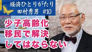 経済ひとりがたり田村秀男#10「少子高齢化は移民で解決してはならない」