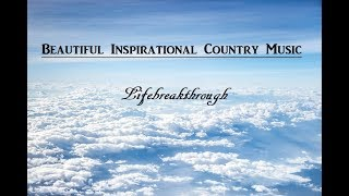 Beautiful Inspirational Country Music - Lifebreakthrough -  2 Hours Playlist with Lyrics
