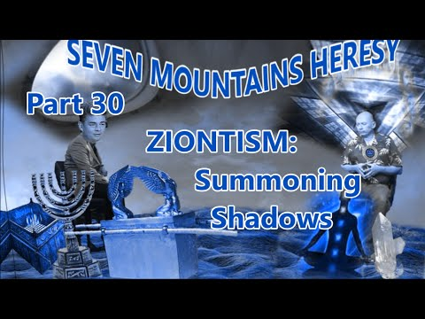 ZIONTISM: SUMMONING SHADOWS (Pt 30 of Seven Mountains Heresy)