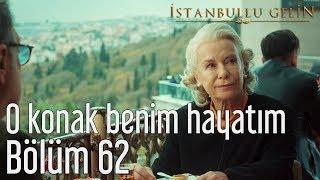 İstanbullu Gelin 62. Bölüm - O Konak Benim Hayatım