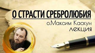 О страсти сребролюбия. Священник Максим Каскун