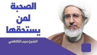 الصحبة لمن يستحقها - الشيخ حبيب الكاظمي