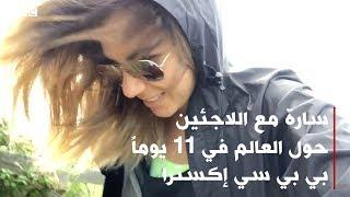 سارة مع اللاجئين حول العالم في ١١ يوماً - الجزء السابع | بي بي سي إكسترا