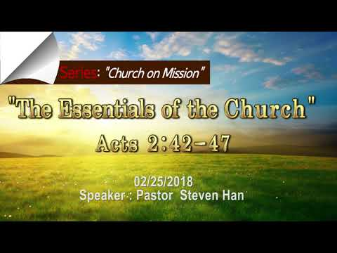 """The Essentials of the Church"" [ Acts 2:42-47] Speaker: Pastor Steve Han 2018.2.25"