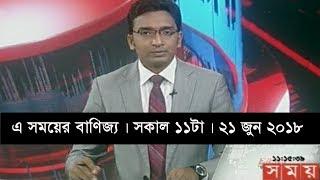 এ সময়ের বাণিজ্য | সকাল ১১টা |   ২১ জুন ২০১৮  | Somoy tv News Today | Latest Bangladesh News
