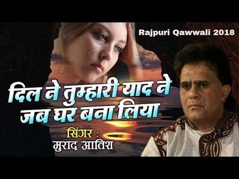 Murad Atish Best Ghazal - Dil Mein Tumhari Yaad Ne Jab Ghar Bana Liya | Rajpuri Qawwali 2018