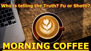 Morning Coffee : Who Is Telling The Truth? Fu Or Shotti?