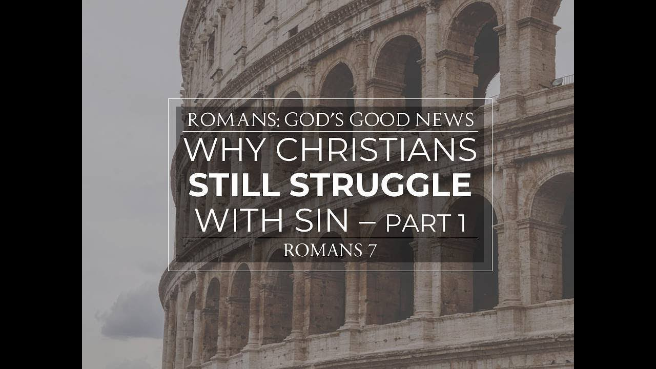 Why Christians Still Struggle With Sin - Romans 7 - 10/7/18